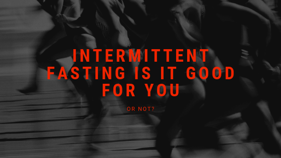 INTERMITTENT FASTING IS IT GOOD FOR YOU -OR NOT