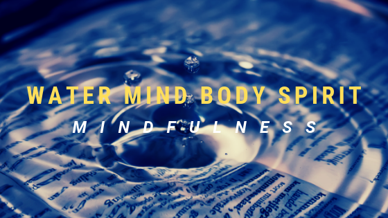 WATER MIND BODY SPIRIT – MINDFULNESS