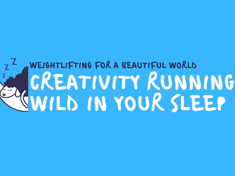CREATIVITY RUNNING WILD IN YOUR SLEEP