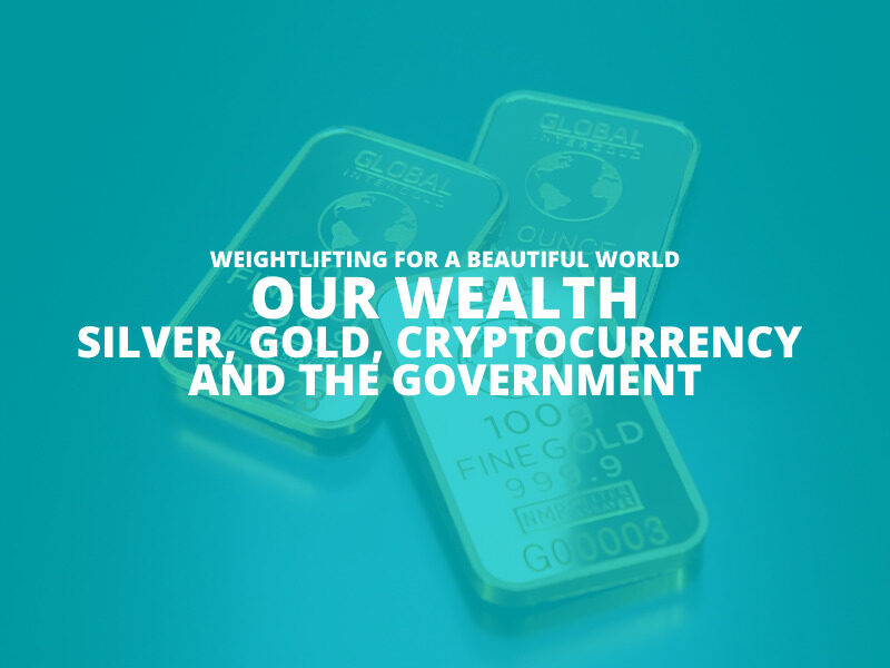 OUR WEALTH-SILVER-GOLD-CRYPTOCURRENCY AND THE GOVERNMENT